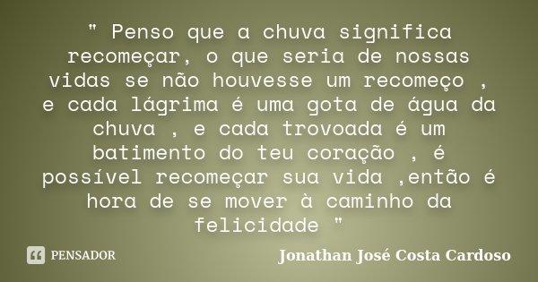 """"""" Penso que a chuva significa recomeçar, o que seria de nossas vidas se não houvesse um recomeço , e cada lágrima é uma gota de água da chuva , e cada trov... Frase de Jonathan José Costa Cardoso."""