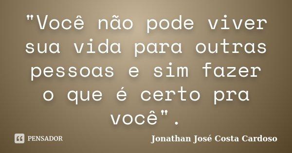 """""""Você não pode viver sua vida para outras pessoas e sim fazer o que é certo pra você"""".... Frase de Jonathan José Costa Cardoso."""