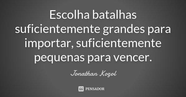 Escolha batalhas suficientemente grandes para importar, suficientemente pequenas para vencer.... Frase de Jonathan Kozol.