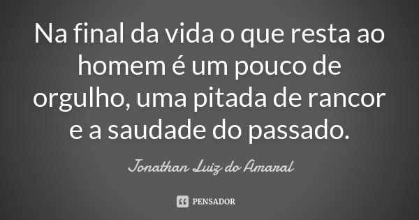 Na final da vida o que resta ao homem é um pouco de orgulho, uma pitada de rancor e a saudade do passado.... Frase de Jonathan Luiz do Amaral.
