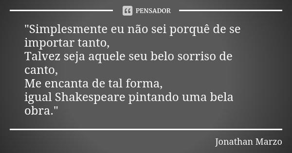 """""""Simplesmente eu não sei porquê de se importar tanto, Talvez seja aquele seu belo sorriso de canto, Me encanta de tal forma, igual Shakespeare pintando uma... Frase de Jonathan Marzo."""
