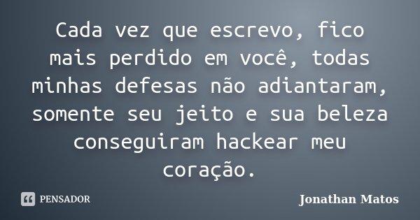 Cada vez que escrevo, fico mais perdido em você, todas minhas defesas não adiantaram, somente seu jeito e sua beleza conseguiram hackear meu coração.... Frase de Jonathan Matos.