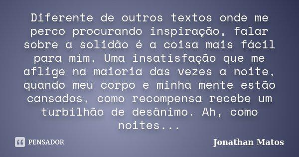 Diferente de outros textos onde me perco procurando inspiração, falar sobre a solidão é a coisa mais fácil para mim. Uma insatisfação que me aflige na maioria d... Frase de Jonathan Matos.