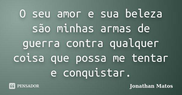 O seu amor e sua beleza são minhas armas de guerra contra qualquer coisa que possa me tentar e conquistar.... Frase de Jonathan Matos.