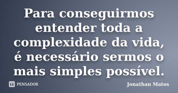 Para conseguirmos entender toda a complexidade da vida, é necessário sermos o mais simples possível.... Frase de Jonathan Matos.