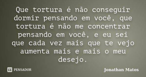 Que tortura é não conseguir dormir pensando em você, que tortura é não me concentrar pensando em você, e eu sei que cada vez mais que te vejo aumenta mais e mai... Frase de Jonathan Matos.