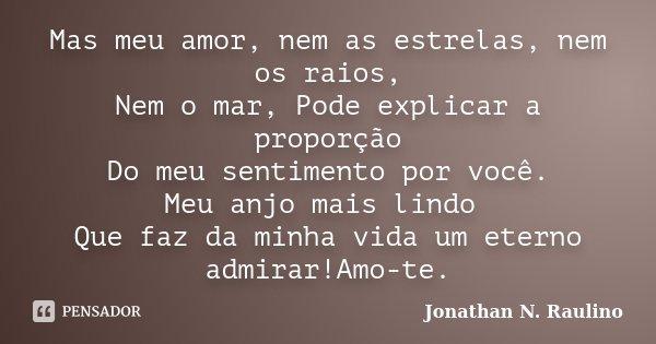 Mas meu amor, nem as estrelas, nem os raios, Nem o mar, Pode explicar a proporção Do meu sentimento por você. Meu anjo mais lindo Que faz da minha vida um etern... Frase de Jonathan N.Raulino.