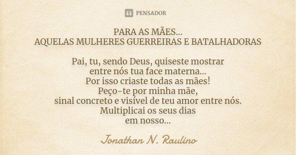 PARA AS MÃES... AQUELAS MULHERES GUERREIRAS E BATALHADORAS Pai, tu, sendo Deus, quiseste mostrar entre nós tua face materna... Por isso criaste todas as mães! P... Frase de Jonathan.N.Raulino.