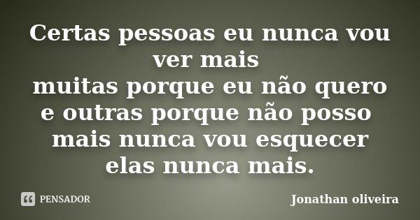 Certas pessoas eu nunca vou ver mais muitas porque eu não quero e outras porque não posso mais nunca vou esquecer elas nunca mais.... Frase de Jonathan Oliveira.