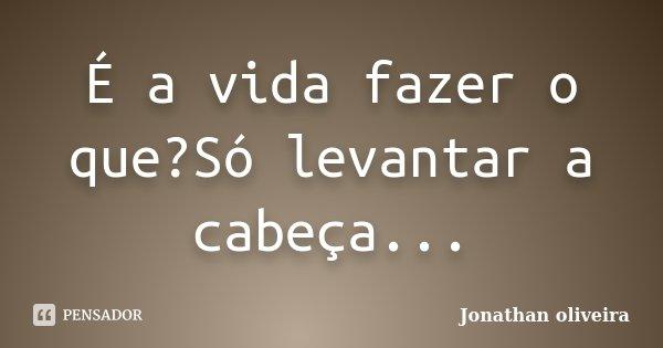 É a vida fazer o que?Só levantar a cabeça...... Frase de Jonathan Oliveira.