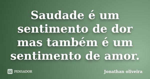 Saudade é um sentimento de dor mas também é um sentimento de amor.... Frase de Jonathan Oliveira.