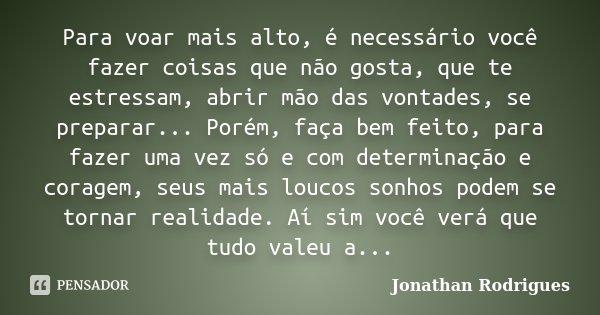 Para voar mais alto, é necessário você fazer coisas que não gosta, que te estressam, abrir mão das vontades, se preparar... Porém, faça bem feito, para fazer um... Frase de Jonathan Rodrigues.