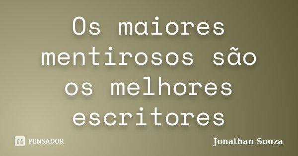 Os maiores mentirosos são os melhores escritores... Frase de Jonathan Souza.