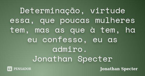 Determinação, virtude essa, que poucas mulheres tem, mas as que à tem, ha eu confesso, eu as admiro. Jonathan Specter... Frase de Jonathan Specter.