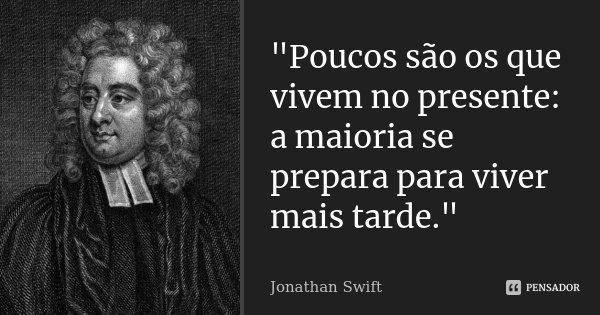 """""""Poucos são os que vivem no presente: a maioria se prepara para viver mais tarde.""""... Frase de Jonathan Swift."""