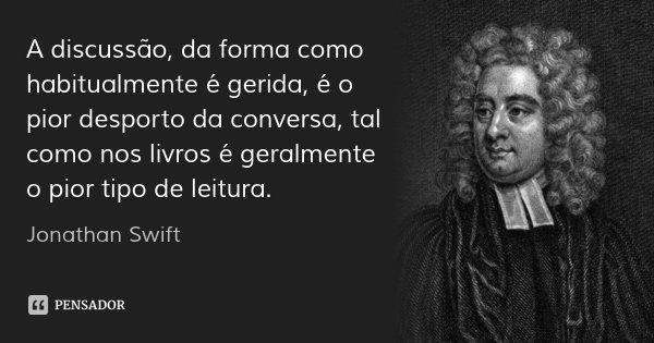 A discussão, da forma como habitualmente é gerida, é o pior desporto da conversa, tal como nos livros é geralmente o pior tipo de leitura.... Frase de Jonathan Swift.