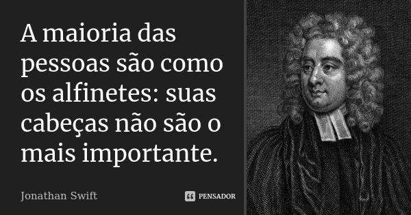 A maioria das pessoas são como os alfinetes: suas cabeças não são o mais importante.... Frase de Jonathan Swift.