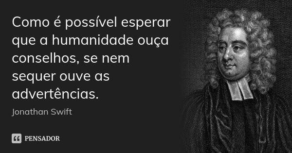 Como é possível esperar que a humanidade ouça conselhos, se nem sequer ouve as advertências.... Frase de Jonathan Swift.