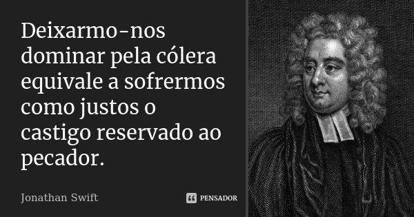 Deixarmo-nos dominar pela cólera, equivale a sofrermos como justos o castigo reservado ao pecador.... Frase de Jonathan Swift.