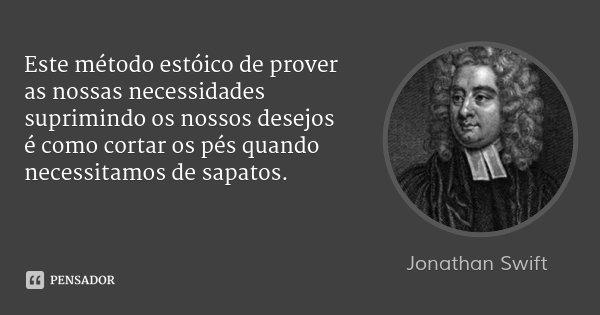 Este método estóico de prover as nossas necessidades suprimindo os nossos desejos é como cortar os pés quando necessitamos de sapatos.... Frase de Jonathan Swift.