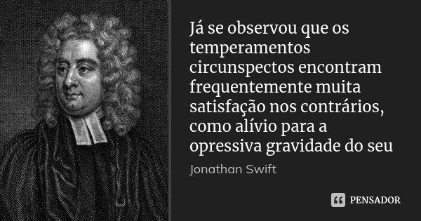 Já se observou que os temperamentos circunspectos encontram frequentemente muita satisfação nos contrários, como alívio para a opressiva gravidade do seu... Frase de Jonathan Swift.