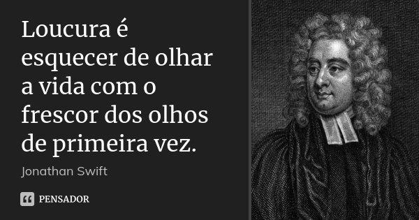 Loucura é esquecer de olhar a vida com o frescor dos olhos de primeira vez.... Frase de Jonathan Swift.