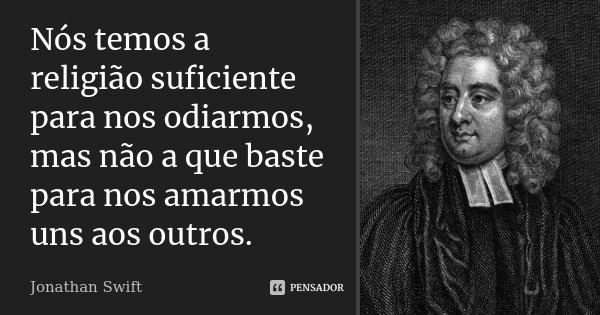 Nós temos a religião suficiente para nos odiarmos, mas não a que baste para nos amarmos uns aos outros.... Frase de Jonathan Swift.