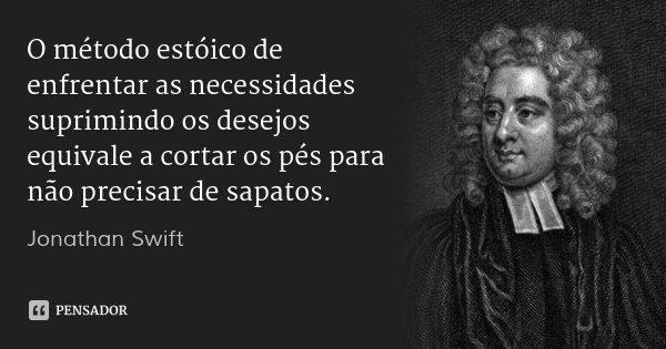 O método estóico de enfrentar as necessidades suprimindo os desejos equivale a cortar os pés para não precisar de sapatos.... Frase de Jonathan Swift.