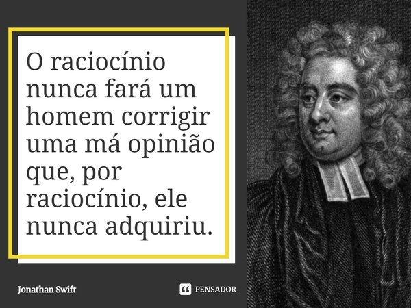 O raciocínio nunca fará um homem corrigir uma má opinião que, por raciocínio, ele nunca adquiriu.... Frase de Jonathan Swift.
