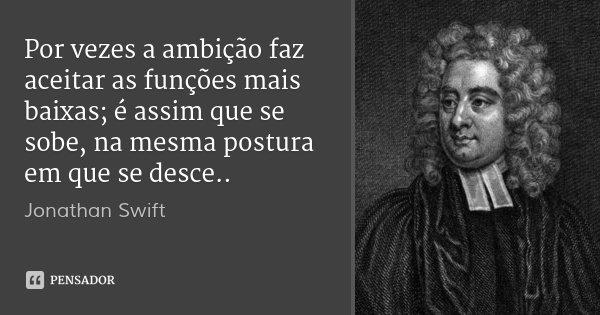 Por vezes a ambição faz aceitar as funções mais baixas; é assim que se sobe, na mesma postura em que se desce..... Frase de Jonathan Swift.