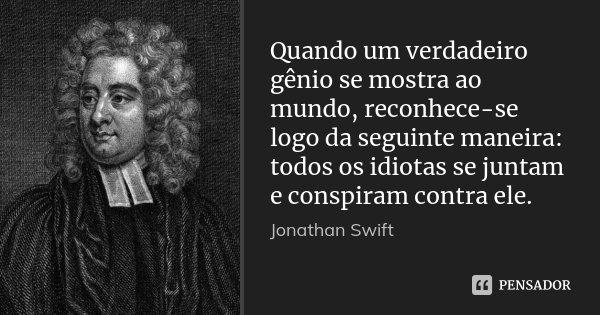 Quando um verdadeiro gênio se mostra ao mundo, reconhece-se logo da seguinte maneira: todos os idiotas se juntam e conspiram contra ele.... Frase de Jonathan Swift.