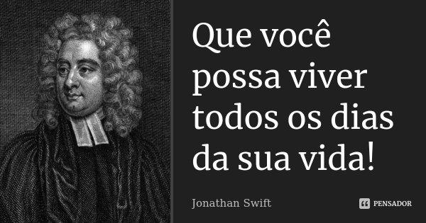 Que você possa viver todos os dias da sua vida!... Frase de Jonathan Swift.