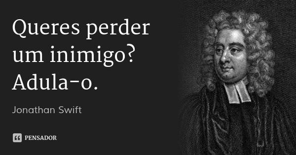 Queres perder um inimigo? Adula-o.... Frase de Jonathan Swift.