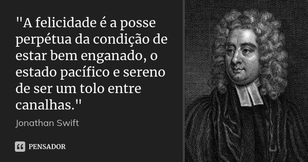 """""""A felicidade é a posse perpétua da condição de estar bem enganado, o estado pacífico e sereno de ser um tolo entre canalhas.""""... Frase de Jonathan Swift."""
