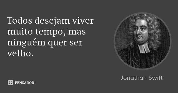 Todos desejam viver muito tempo, mas ninguém quer ser velho.... Frase de Jonathan Swift.