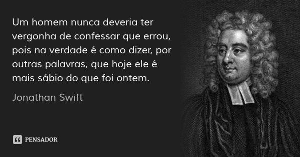 Um homem nunca deveria ter vergonha de confessar que errou, pois na verdade é como dizer, por outras palavras, que hoje ele é mais sábio do que foi ontem.... Frase de Jonathan Swift.