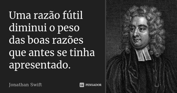 Uma razão fútil diminui o peso das boas razões que antes se tinha apresentado.... Frase de Jonathan Swift.