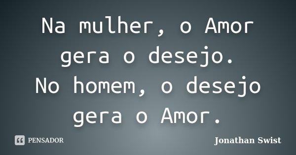 Na mulher, o Amor gera o desejo. No homem, o desejo gera o Amor.... Frase de Jonathan Swist.