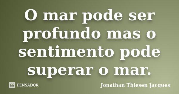 O mar pode ser profundo mas o sentimento pode superar o mar.... Frase de Jonathan Thiesen Jacques.