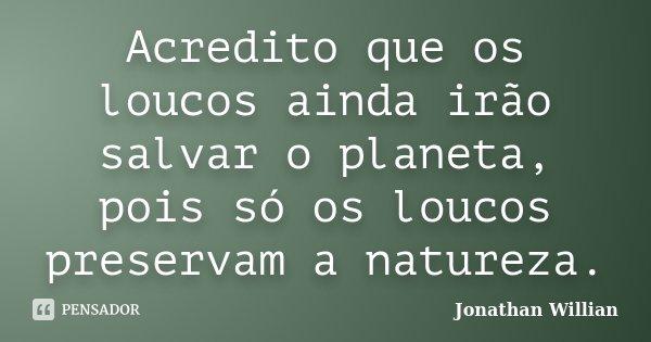 Acredito que Os loucos ainda irão salvar o planeta, pois so os loucos preservam a natureza... Frase de Jonathan Willian.