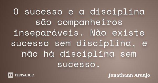 O sucesso e a disciplina são companheiros inseparáveis. Não existe sucesso sem disciplina, e não há disciplina sem sucesso.... Frase de Jonathann Araujo.