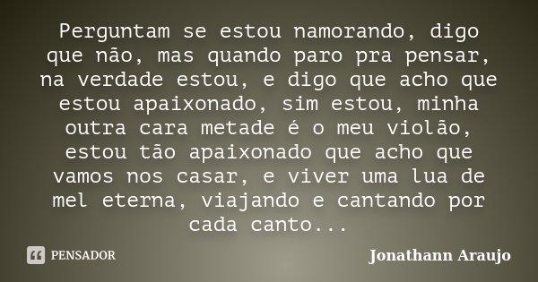Perguntam se estou namorando, digo que não, mas quando paro pra pensar, na verdade estou, e digo que acho que estou apaixonado, sim estou, minha outra cara meta... Frase de Jonathann Araujo.