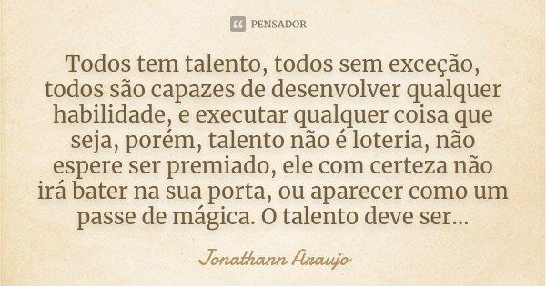 Todos tem talento, todos sem exceção, todos são capazes de desenvolver qualquer habilidade, e executar qualquer coisa que seja, porém, talento não é loteria, nã... Frase de Jonathann Araujo.