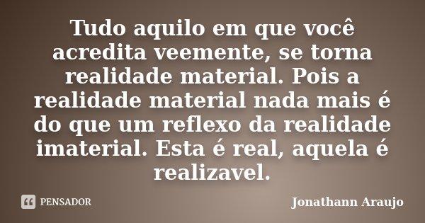Tudo aquilo em que você acredita veemente, se torna realidade material. Pois a realidade material nada mais é do que um reflexo da realidade imaterial. Esta é r... Frase de Jonathann Araujo.