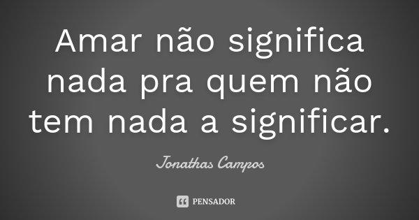 Amar não significa nada pra quem não tem nada a significar.... Frase de Jonathas Campos.