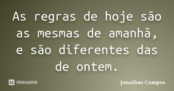 As regras de hoje são as mesmas de amanhã, e são diferentes das de ontem.... Frase de Jonathas Campos.