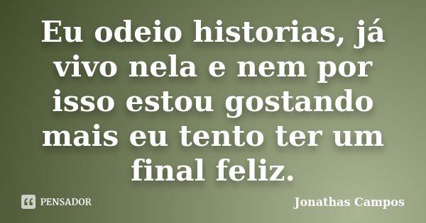 Eu odeio historias, já vivo nela e nem por isso estou gostando mais eu tento ter um final feliz.... Frase de Jonathas Campos.