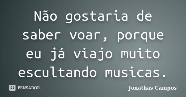 Não gostaria de saber voar, porque eu já viajo muito escultando musicas.... Frase de Jonathas Campos.