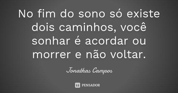 No fim do sono só existe dois caminhos, você sonhar é acordar ou morrer e não voltar.... Frase de Jonathas Campos.