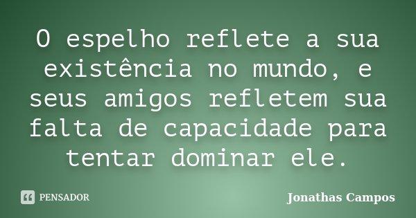 O espelho reflete a sua existência no mundo, e seus amigos refletem sua falta de capacidade para tentar dominar ele.... Frase de Jonathas Campos.